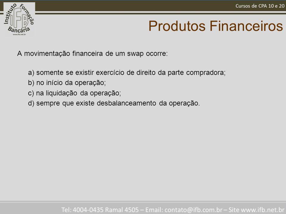 Produtos Financeiros A movimentação financeira de um swap ocorre: a) somente se existir exercício de direito da parte compradora; b) no início da operação; c) na liquidação da operação; d) sempre que existe desbalanceamento da operação.