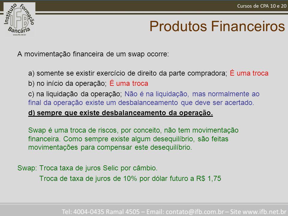 Produtos Financeiros A movimentação financeira de um swap ocorre: a) somente se existir exercício de direito da parte compradora; É uma troca b) no in