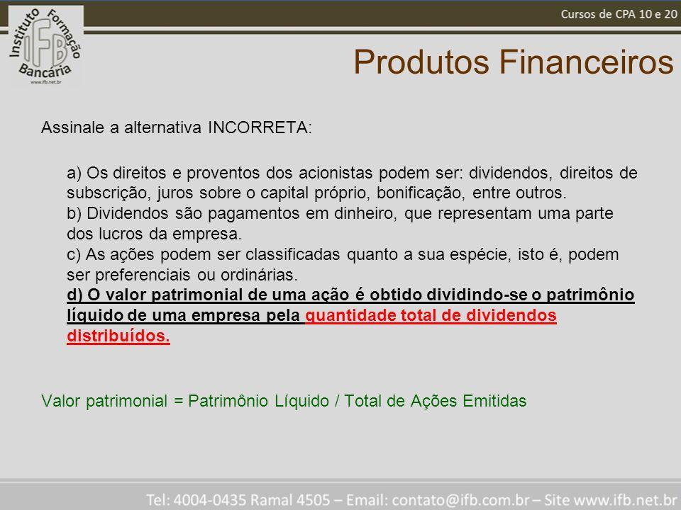 Produtos Financeiros Assinale a alternativa INCORRETA: a) Os direitos e proventos dos acionistas podem ser: dividendos, direitos de subscrição, juros sobre o capital próprio, bonificação, entre outros.