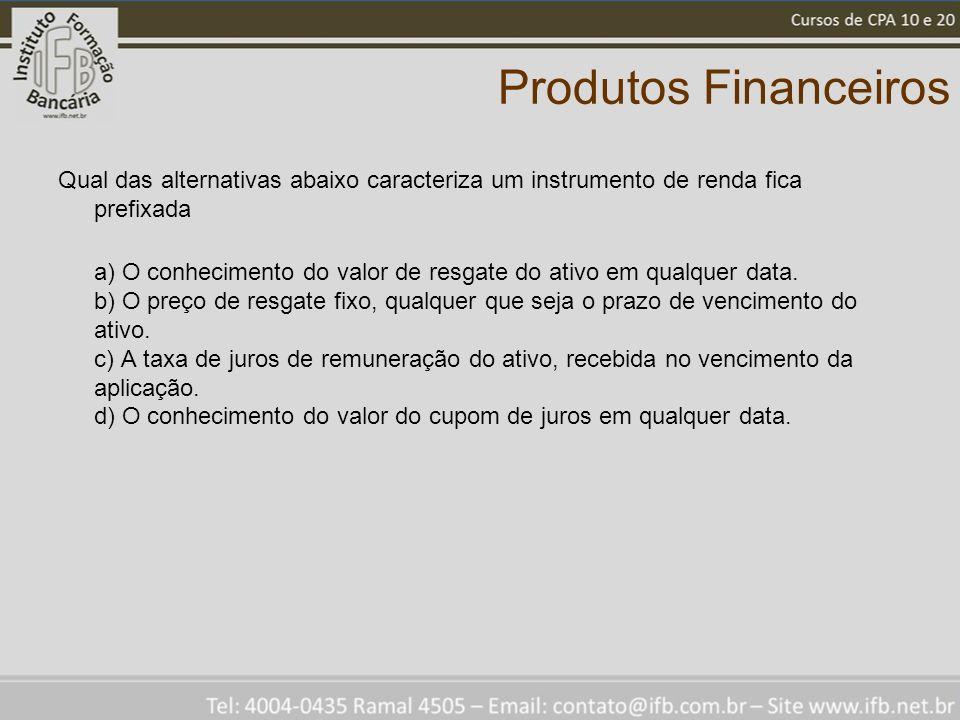 Produtos Financeiros Qual das alternativas abaixo caracteriza um instrumento de renda fica prefixada a) O conhecimento do valor de resgate do ativo em