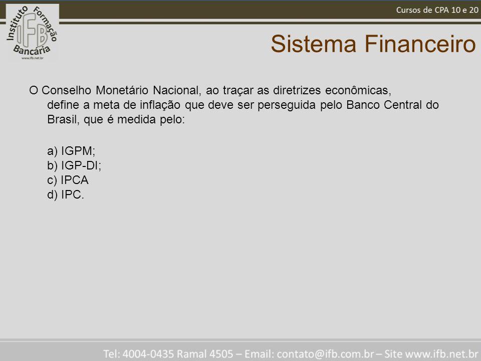 Sistema Financeiro O Conselho Monetário Nacional, ao traçar as diretrizes econômicas, define a meta de inflação que deve ser perseguida pelo Banco Cen