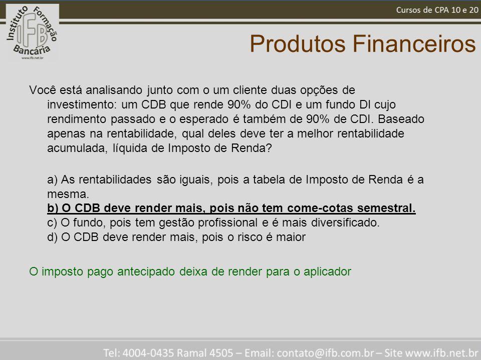 Produtos Financeiros Você está analisando junto com o um cliente duas opções de investimento: um CDB que rende 90% do CDI e um fundo DI cujo rendiment
