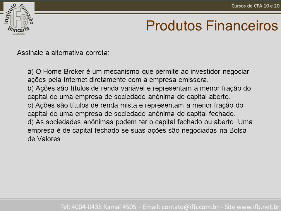 Produtos Financeiros Assinale a alternativa correta: a) O Home Broker é um mecanismo que permite ao investidor negociar ações pela Internet diretament