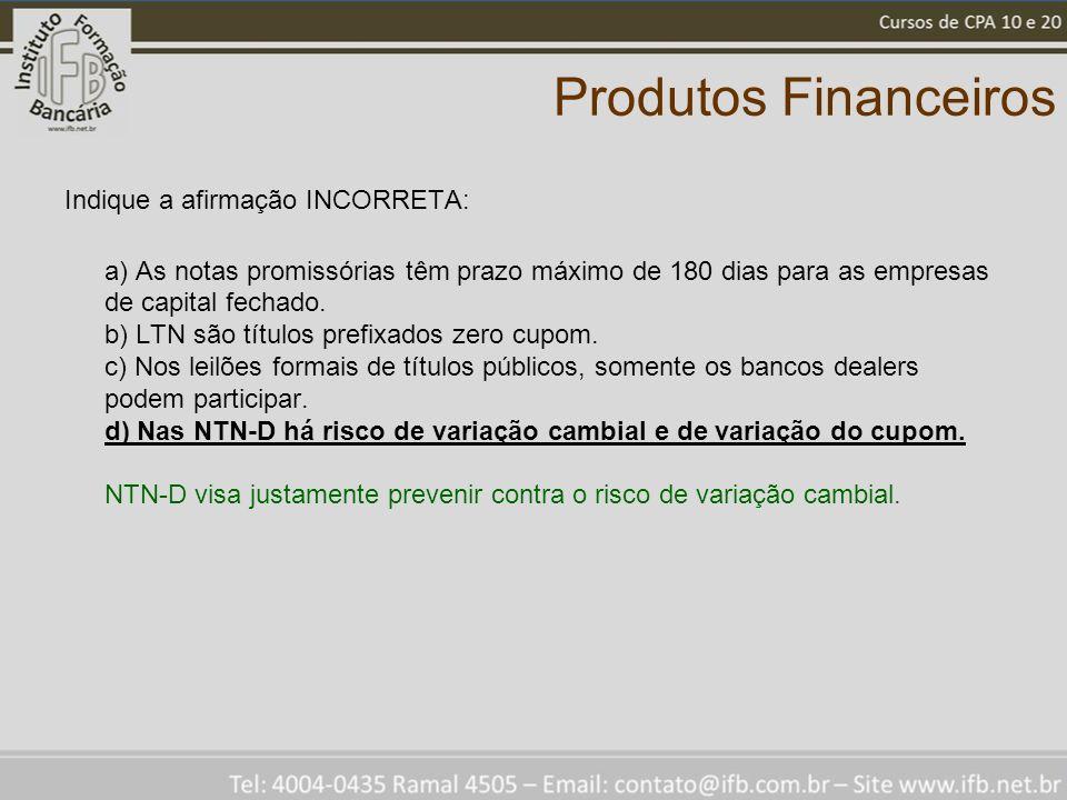 Produtos Financeiros Indique a afirmação INCORRETA: a) As notas promissórias têm prazo máximo de 180 dias para as empresas de capital fechado. b) LTN