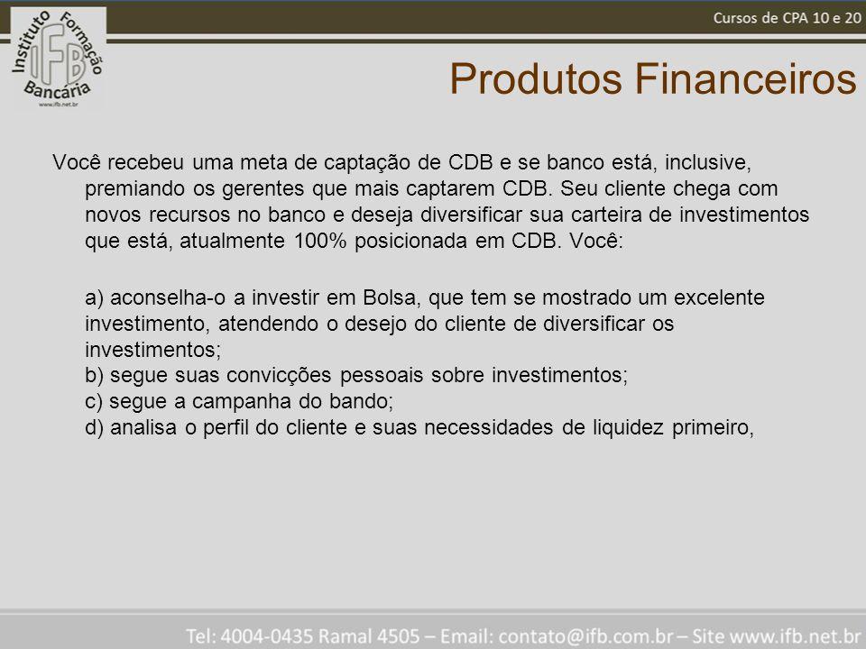 Produtos Financeiros Você recebeu uma meta de captação de CDB e se banco está, inclusive, premiando os gerentes que mais captarem CDB. Seu cliente che