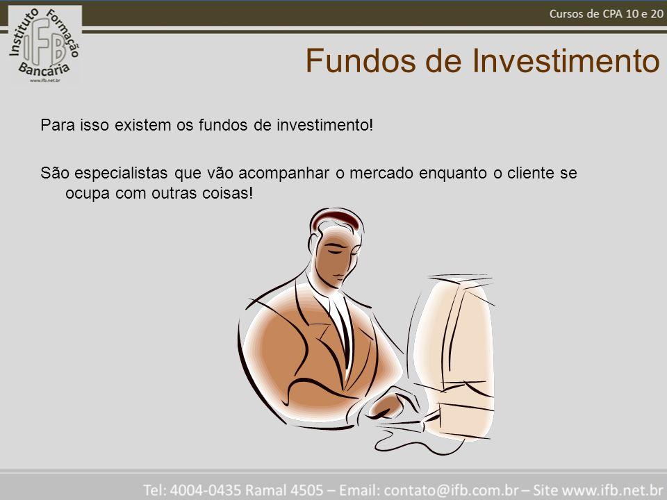 Fundos de Investimento Para isso existem os fundos de investimento! São especialistas que vão acompanhar o mercado enquanto o cliente se ocupa com out