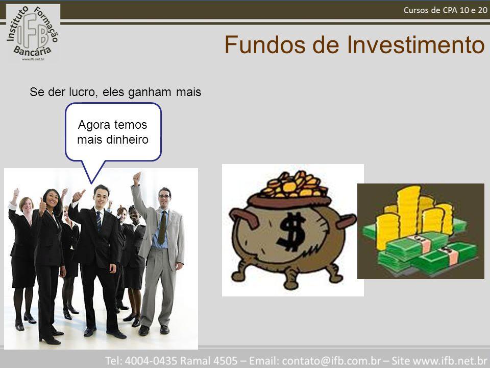 Fundos de Investimento Se der lucro, eles ganham mais Agora temos mais dinheiro