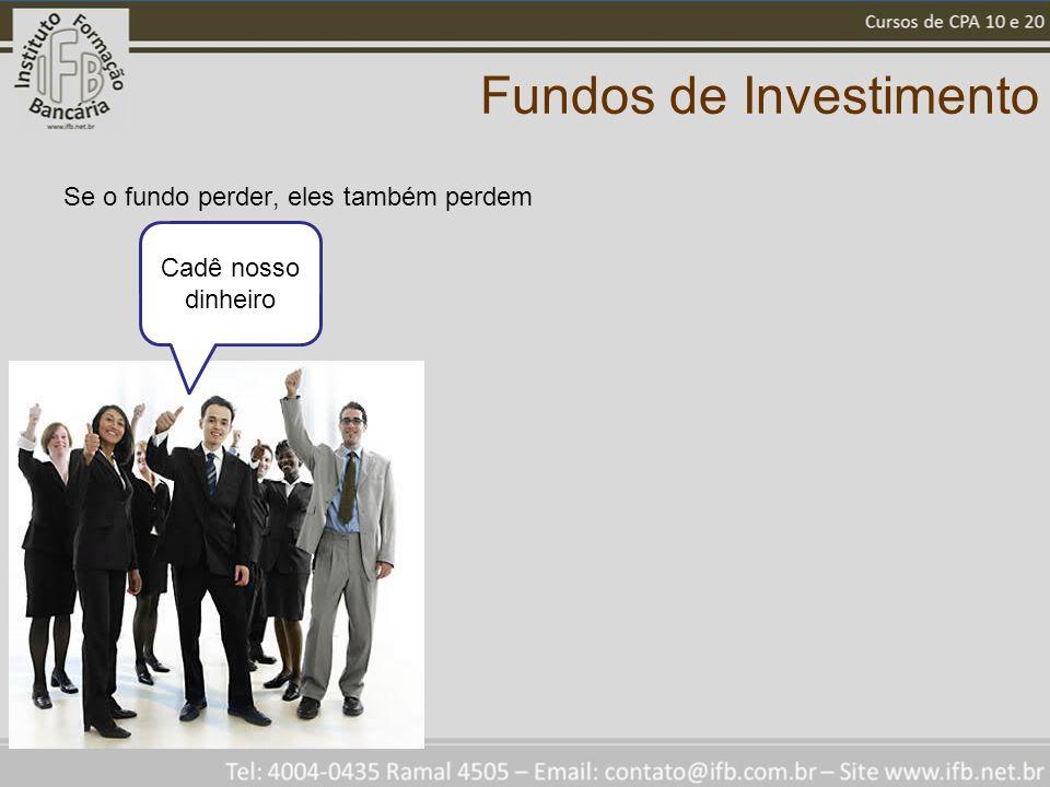 Fundos de Investimento Se o fundo perder, eles também perdem Cadê nosso dinheiro