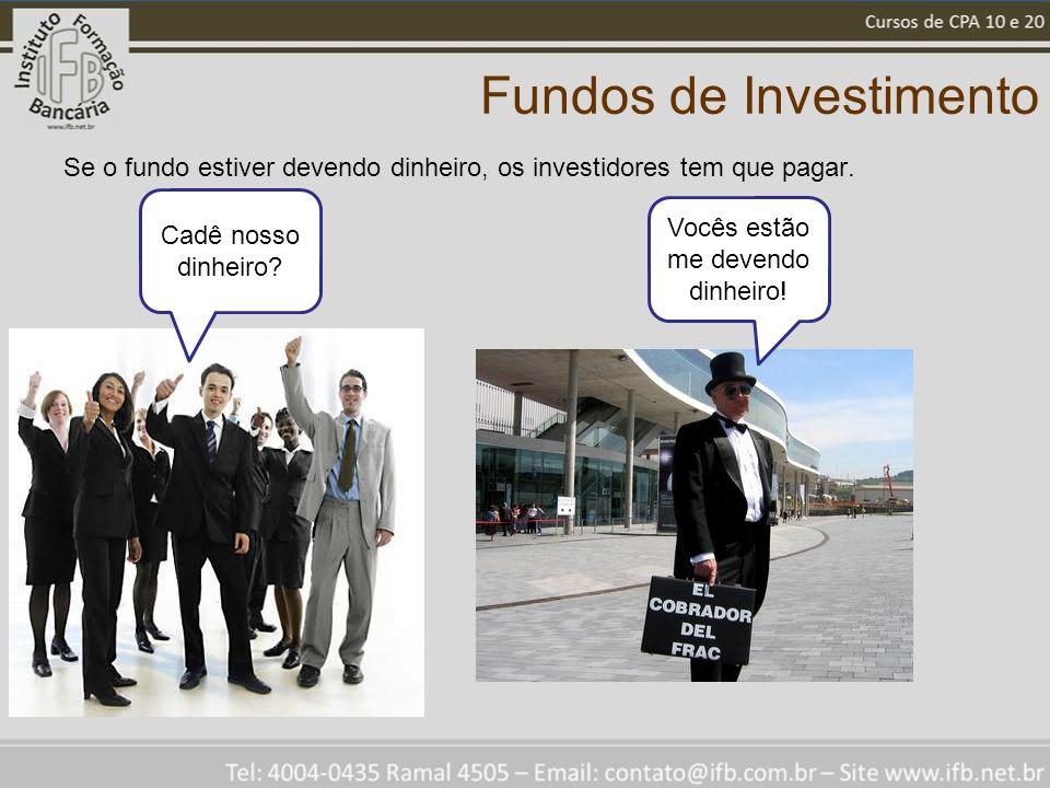 Fundos de Investimento Se o fundo estiver devendo dinheiro, os investidores tem que pagar. Cadê nosso dinheiro? Vocês estão me devendo dinheiro!
