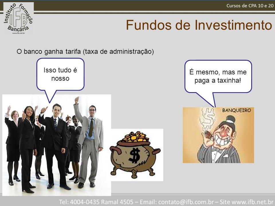 Fundos de Investimento O banco ganha tarifa (taxa de administração) Isso tudo é nosso É mesmo, mas me paga a taxinha!