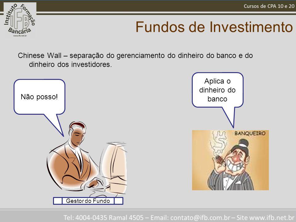 Fundos de Investimento Chinese Wall – separação do gerenciamento do dinheiro do banco e do dinheiro dos investidores. Não posso! Aplica o dinheiro do