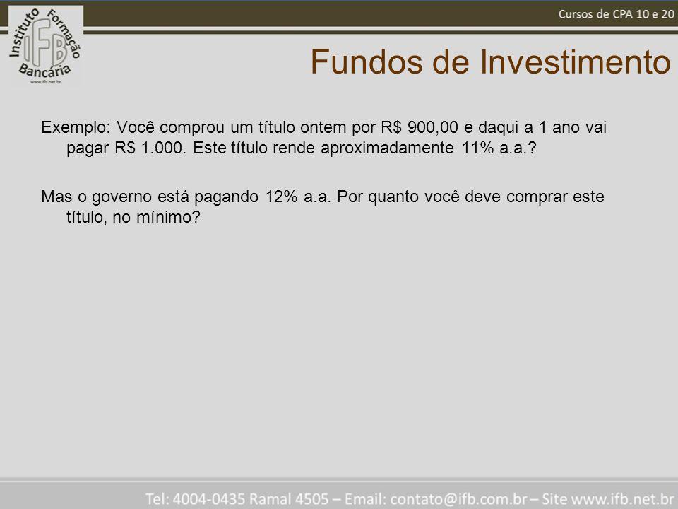 Fundos de Investimento Exemplo: Você comprou um título ontem por R$ 900,00 e daqui a 1 ano vai pagar R$ 1.000. Este título rende aproximadamente 11% a
