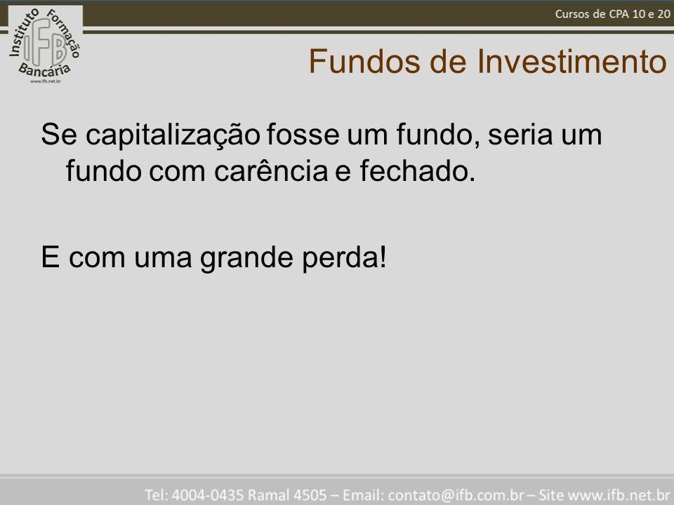 Fundos de Investimento Se capitalização fosse um fundo, seria um fundo com carência e fechado.