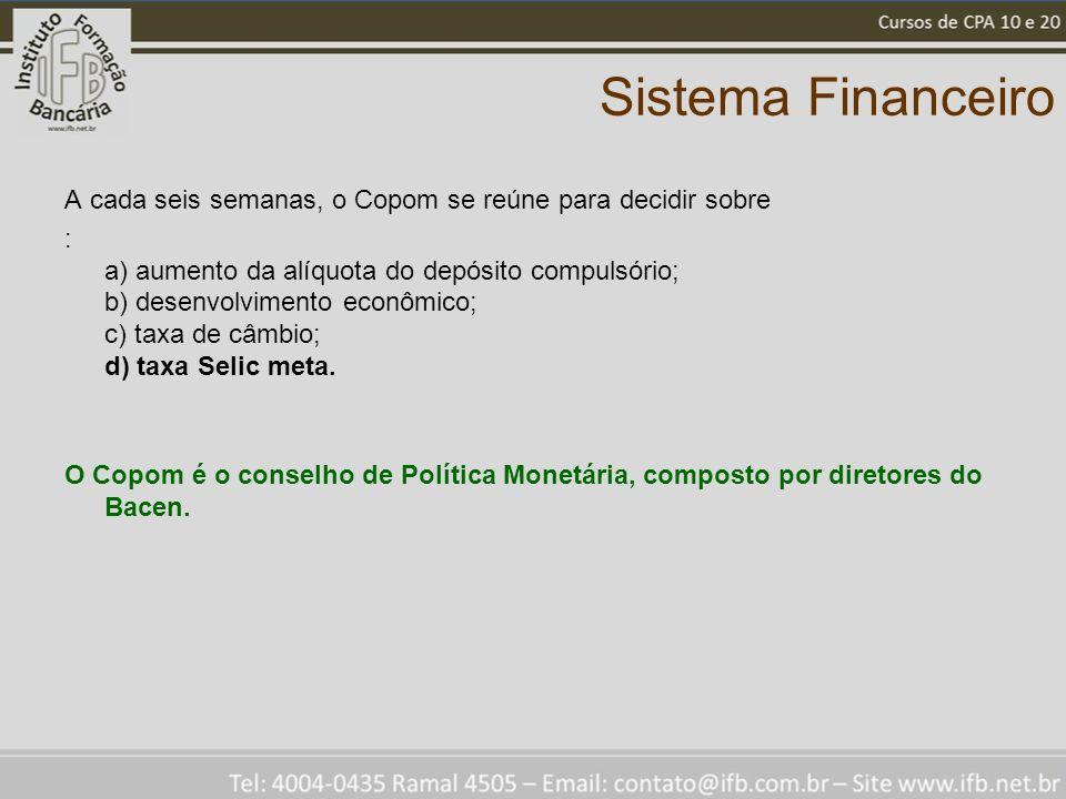 Sistema Financeiro A cada seis semanas, o Copom se reúne para decidir sobre : a) aumento da alíquota do depósito compulsório; b) desenvolvimento econômico; c) taxa de câmbio; d) taxa Selic meta.