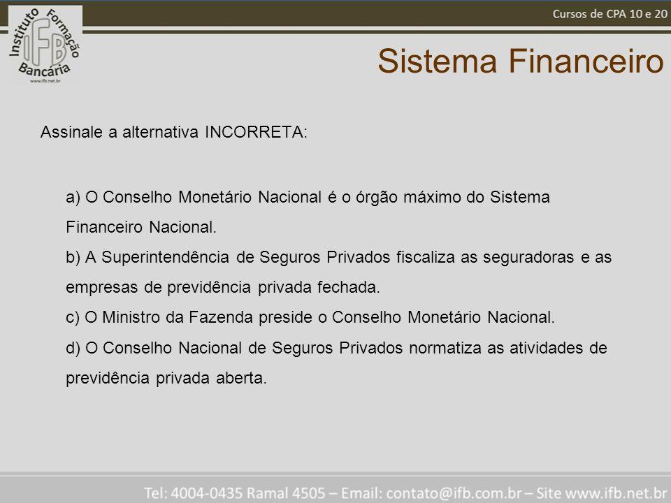 Sistema Financeiro Assinale a alternativa INCORRETA: a) O Conselho Monetário Nacional é o órgão máximo do Sistema Financeiro Nacional. b) A Superinten