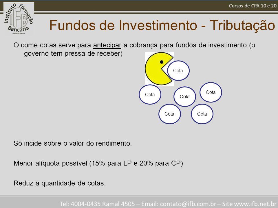 Fundos de Investimento - Tributação O come cotas serve para antecipar a cobrança para fundos de investimento (o governo tem pressa de receber) Só incide sobre o valor do rendimento.