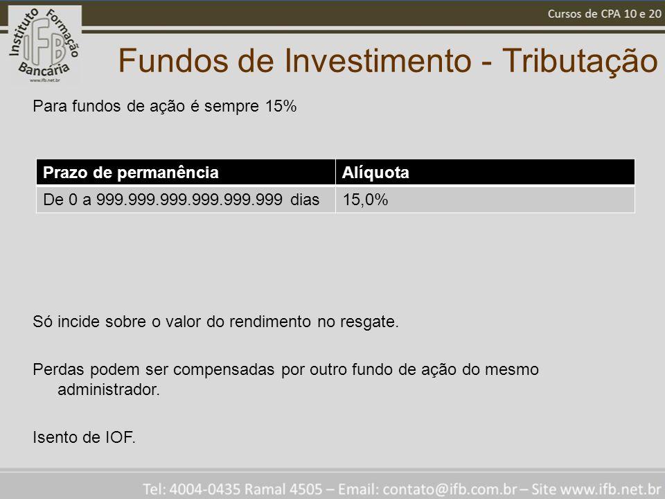 Fundos de Investimento - Tributação Prazo de permanênciaAlíquota De 0 a 999.999.999.999.999.999 dias15,0% Para fundos de ação é sempre 15% Só incide s