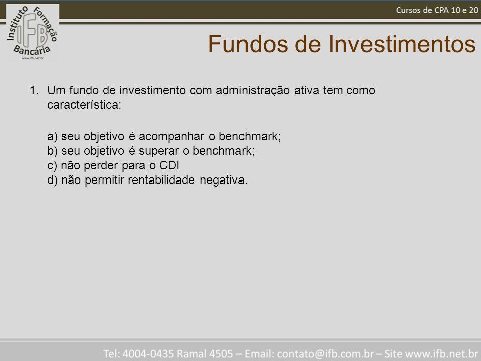 Fundos de Investimentos 1.Um fundo de investimento com administração ativa tem como característica: a) seu objetivo é acompanhar o benchmark; b) seu objetivo é superar o benchmark; c) não perder para o CDI d) não permitir rentabilidade negativa.