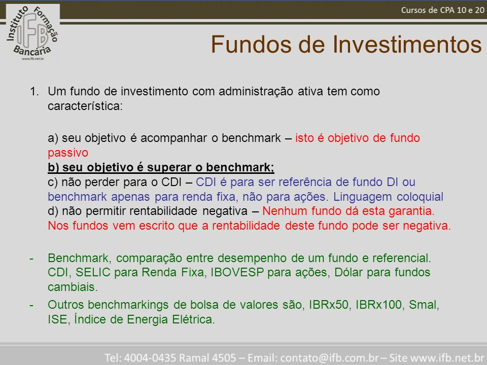 Fundos de Investimentos 1.Um fundo de investimento com administração ativa tem como característica: a) seu objetivo é acompanhar o benchmark – isto é