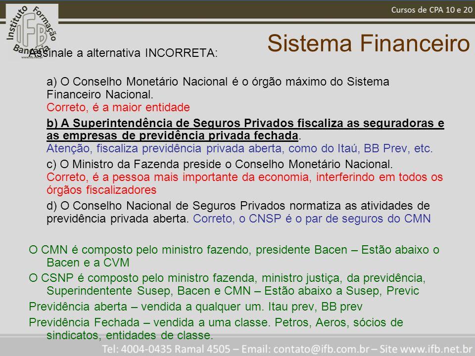 Sistema Financeiro Assinale a alternativa INCORRETA: a) O Conselho Monetário Nacional é o órgão máximo do Sistema Financeiro Nacional. Correto, é a ma