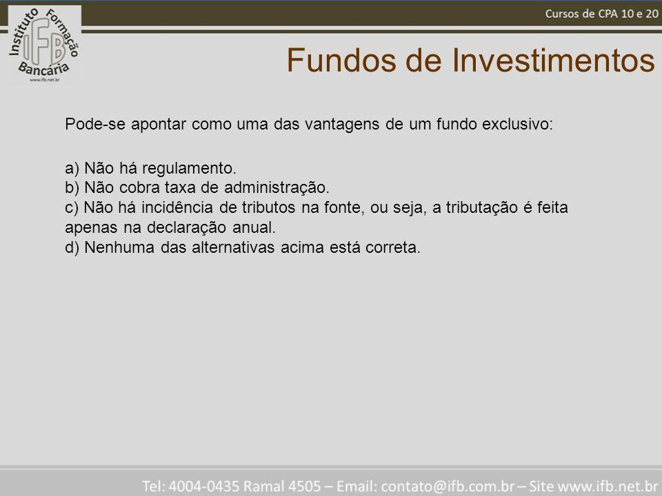 Fundos de Investimentos Pode-se apontar como uma das vantagens de um fundo exclusivo: a) Não há regulamento. b) Não cobra taxa de administração. c) Nã