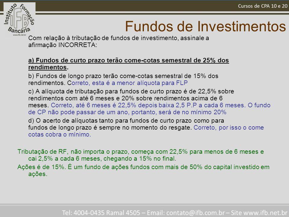Fundos de Investimentos Com relação à tributação de fundos de investimento, assinale a afirmação INCORRETA: a) Fundos de curto prazo terão come-cotas semestral de 25% dos rendimentos.