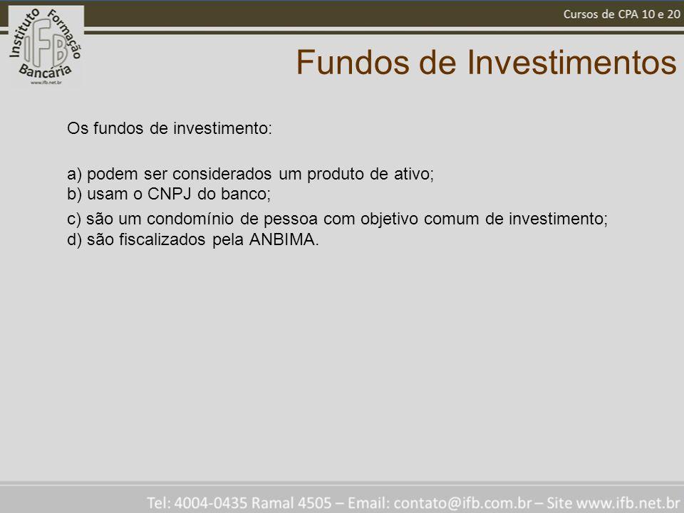Fundos de Investimentos Os fundos de investimento: a) podem ser considerados um produto de ativo; b) usam o CNPJ do banco; c) são um condomínio de pessoa com objetivo comum de investimento; d) são fiscalizados pela ANBIMA.