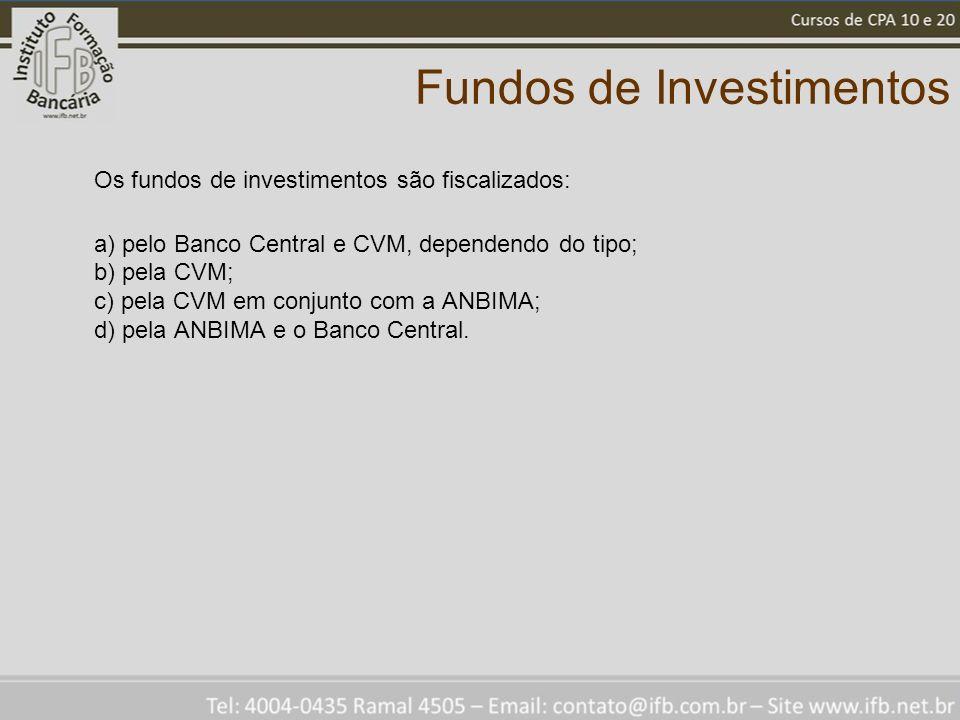 Fundos de Investimentos Os fundos de investimentos são fiscalizados: a) pelo Banco Central e CVM, dependendo do tipo; b) pela CVM; c) pela CVM em conjunto com a ANBIMA; d) pela ANBIMA e o Banco Central.