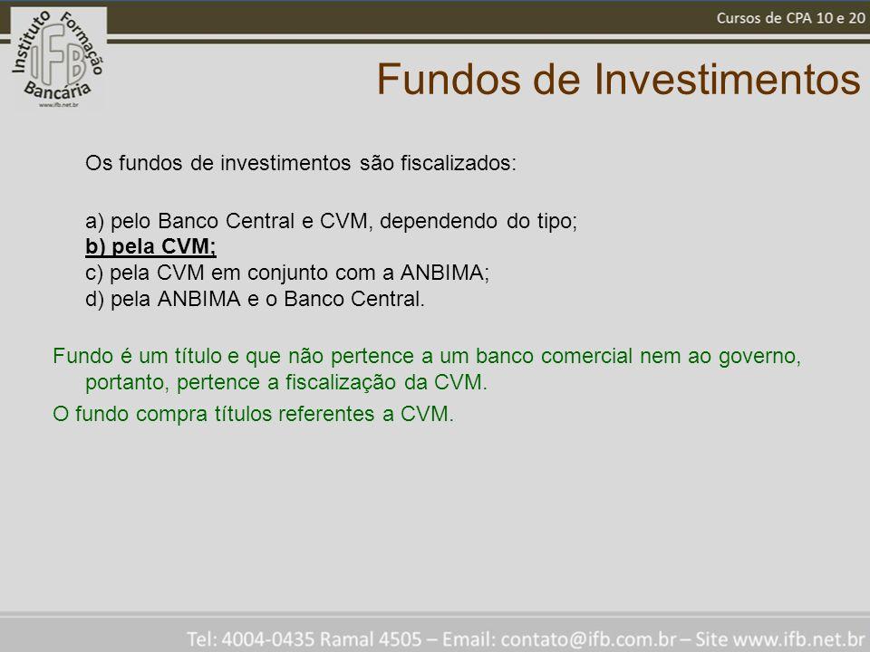 Fundos de Investimentos Os fundos de investimentos são fiscalizados: a) pelo Banco Central e CVM, dependendo do tipo; b) pela CVM; c) pela CVM em conj