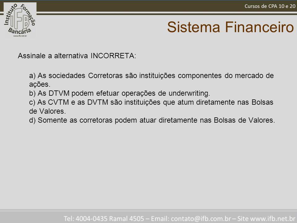 Sistema Financeiro Assinale a alternativa INCORRETA: a) As sociedades Corretoras são instituições componentes do mercado de ações.