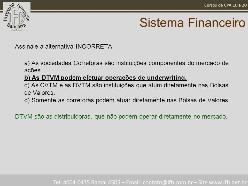 Sistema Financeiro Assinale a alternativa INCORRETA: a) As sociedades Corretoras são instituições componentes do mercado de ações. b) As DTVM podem ef
