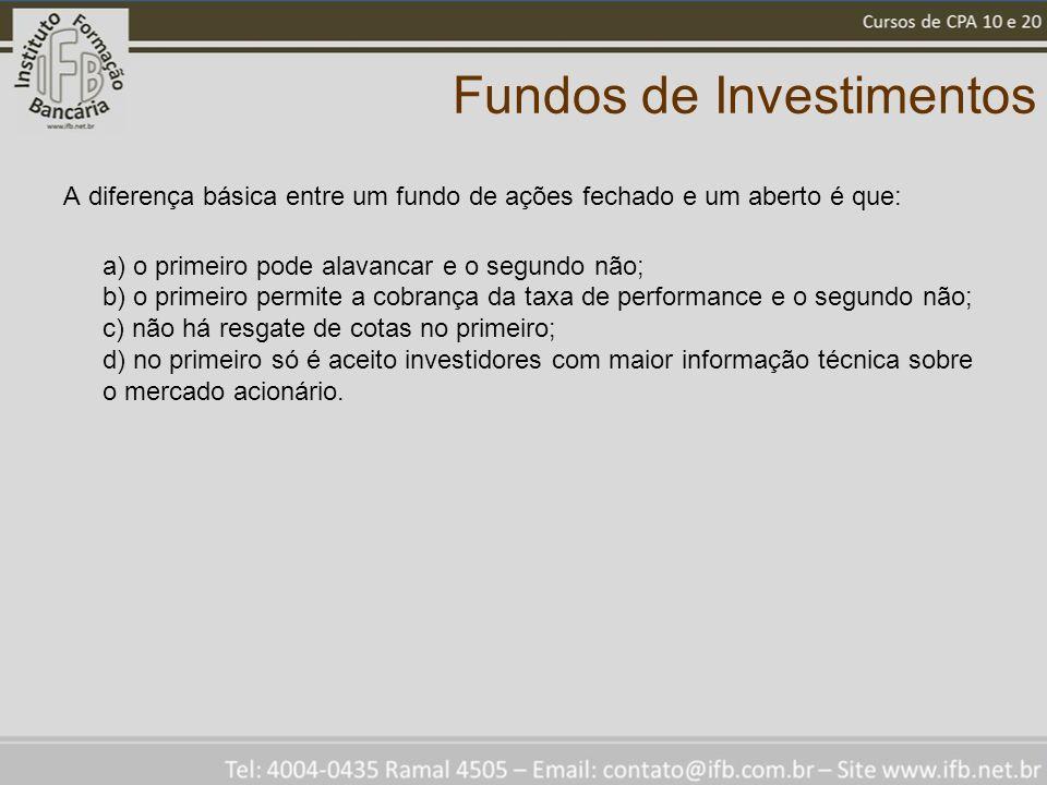 Fundos de Investimentos A diferença básica entre um fundo de ações fechado e um aberto é que: a) o primeiro pode alavancar e o segundo não; b) o prime