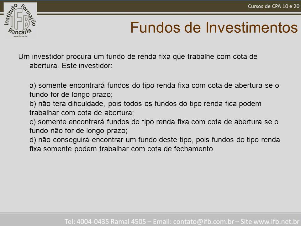 Fundos de Investimentos Um investidor procura um fundo de renda fixa que trabalhe com cota de abertura. Este investidor: a) somente encontrará fundos