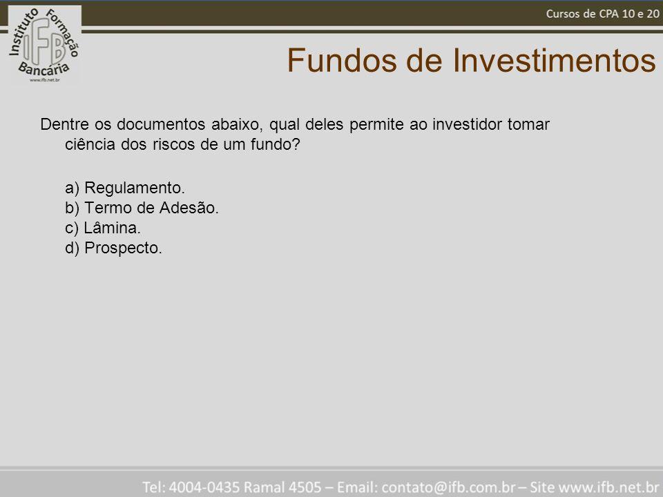 Fundos de Investimentos Dentre os documentos abaixo, qual deles permite ao investidor tomar ciência dos riscos de um fundo? a) Regulamento. b) Termo d