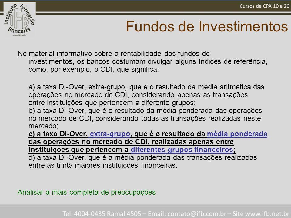Fundos de Investimentos No material informativo sobre a rentabilidade dos fundos de investimentos, os bancos costumam divulgar alguns índices de referência, como, por exemplo, o CDI, que significa: a) a taxa DI-Over, extra-grupo, que é o resultado da média aritmética das operações no mercado de CDI, considerando apenas as transações entre instituições que pertencem a diferente grupos; b) a taxa DI-Over, que é o resultado da média ponderada das operações no mercado de CDI, considerando todas as transações realizadas neste mercado; c) a taxa DI-Over, extra-grupo, que é o resultado da média ponderada das operações no mercado de CDI, realizadas apenas entre instituições que pertencem a diferentes grupos financeiros; d) a taxa DI-Over, que é a média ponderada das transações realizadas entre as trinta maiores instituições financeiras.