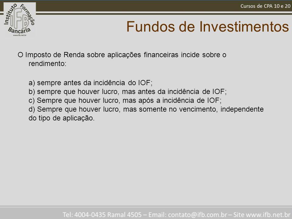 Fundos de Investimentos O Imposto de Renda sobre aplicações financeiras incide sobre o rendimento: a) sempre antes da incidência do IOF; b) sempre que houver lucro, mas antes da incidência de IOF; c) Sempre que houver lucro, mas após a incidência de IOF; d) Sempre que houver lucro, mas somente no vencimento, independente do tipo de aplicação.