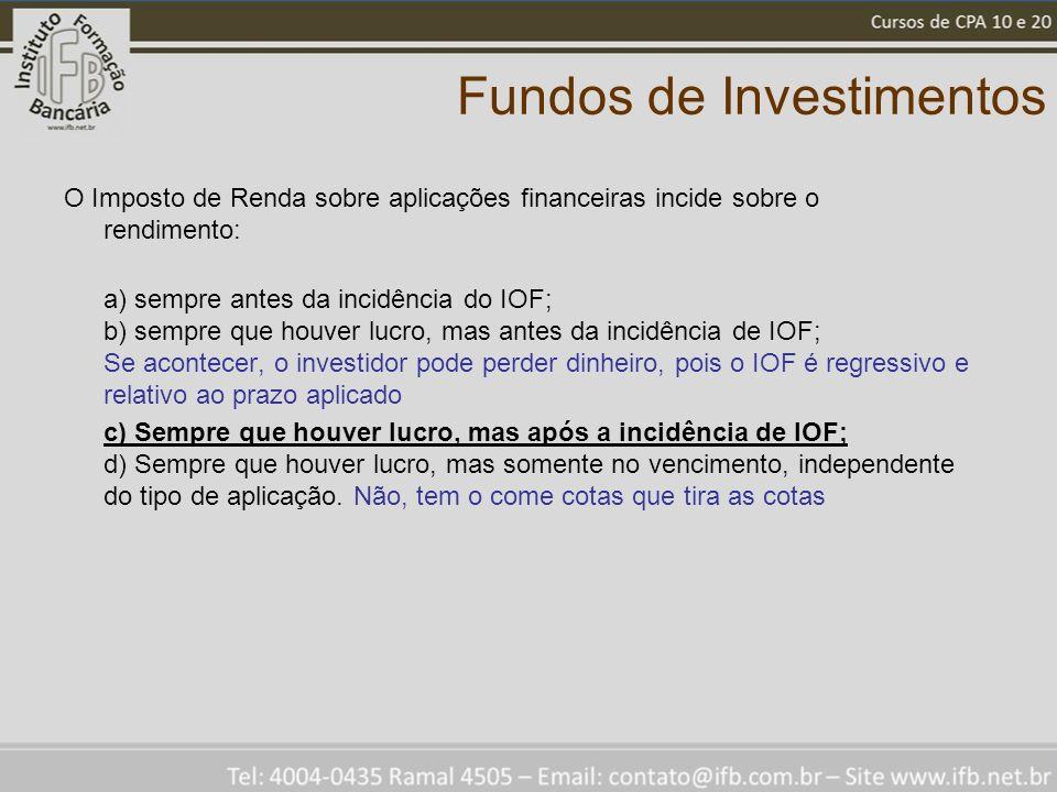 Fundos de Investimentos O Imposto de Renda sobre aplicações financeiras incide sobre o rendimento: a) sempre antes da incidência do IOF; b) sempre que houver lucro, mas antes da incidência de IOF; Se acontecer, o investidor pode perder dinheiro, pois o IOF é regressivo e relativo ao prazo aplicado c) Sempre que houver lucro, mas após a incidência de IOF; d) Sempre que houver lucro, mas somente no vencimento, independente do tipo de aplicação.