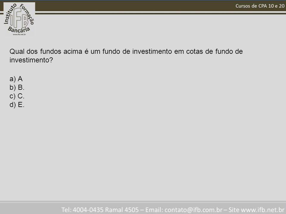 Qual dos fundos acima é um fundo de investimento em cotas de fundo de investimento? a) A b) B. c) C. d) E.