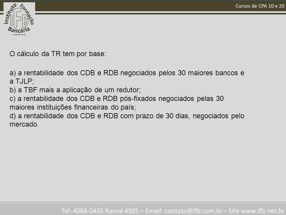 O cálculo da TR tem por base: a) a rentabilidade dos CDB e RDB negociados pelos 30 maiores bancos e a TJLP; b) a TBF mais a aplicação de um redutor; c) a rentabilidade dos CDB e RDB pós-fixados negociados pelas 30 maiores instituições financeiras do país; d) a rentabilidade dos CDB e RDB com prazo de 30 dias, negociados pelo mercado.