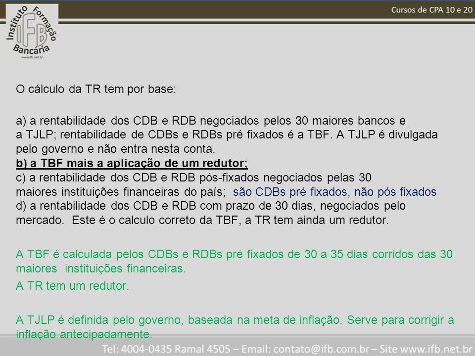 O cálculo da TR tem por base: a) a rentabilidade dos CDB e RDB negociados pelos 30 maiores bancos e a TJLP; rentabilidade de CDBs e RDBs pré fixados é a TBF.