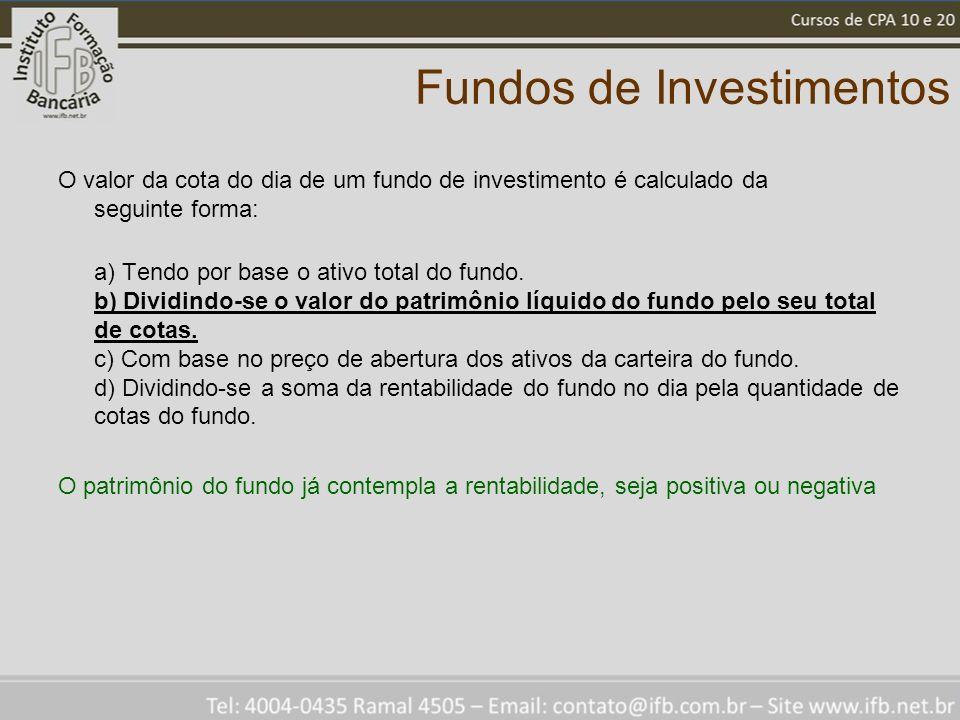 Fundos de Investimentos O valor da cota do dia de um fundo de investimento é calculado da seguinte forma: a) Tendo por base o ativo total do fundo.