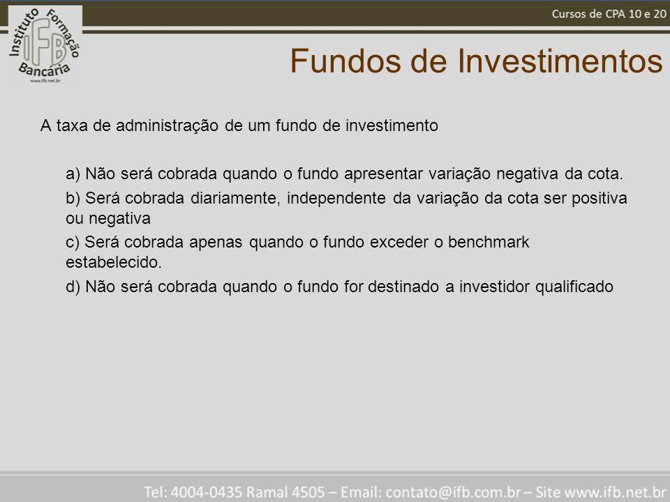 Fundos de Investimentos A taxa de administração de um fundo de investimento a) Não será cobrada quando o fundo apresentar variação negativa da cota.