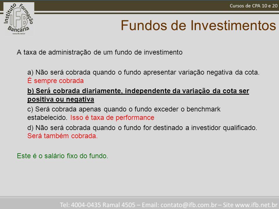 Fundos de Investimentos A taxa de administração de um fundo de investimento a) Não será cobrada quando o fundo apresentar variação negativa da cota. É