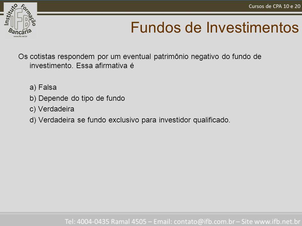 Fundos de Investimentos Os cotistas respondem por um eventual patrimônio negativo do fundo de investimento. Essa afirmativa é a) Falsa b) Depende do t