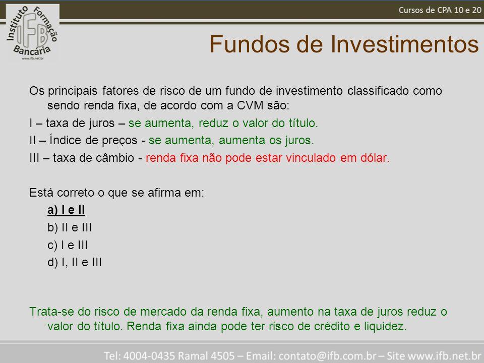 Fundos de Investimentos Os principais fatores de risco de um fundo de investimento classificado como sendo renda fixa, de acordo com a CVM são: I – taxa de juros – se aumenta, reduz o valor do título.