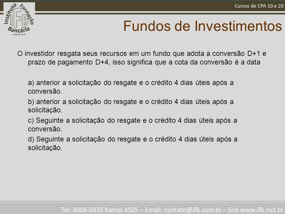 Fundos de Investimentos O investidor resgata seus recursos em um fundo que adota a conversão D+1 e prazo de pagamento D+4, isso significa que a cota da conversão é a data a) anterior a solicitação do resgate e o crédito 4 dias úteis após a conversão.
