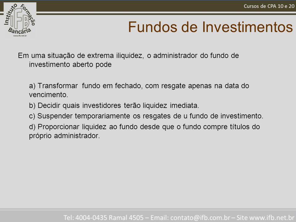 Fundos de Investimentos Em uma situação de extrema iliquidez, o administrador do fundo de investimento aberto pode a) Transformar fundo em fechado, co