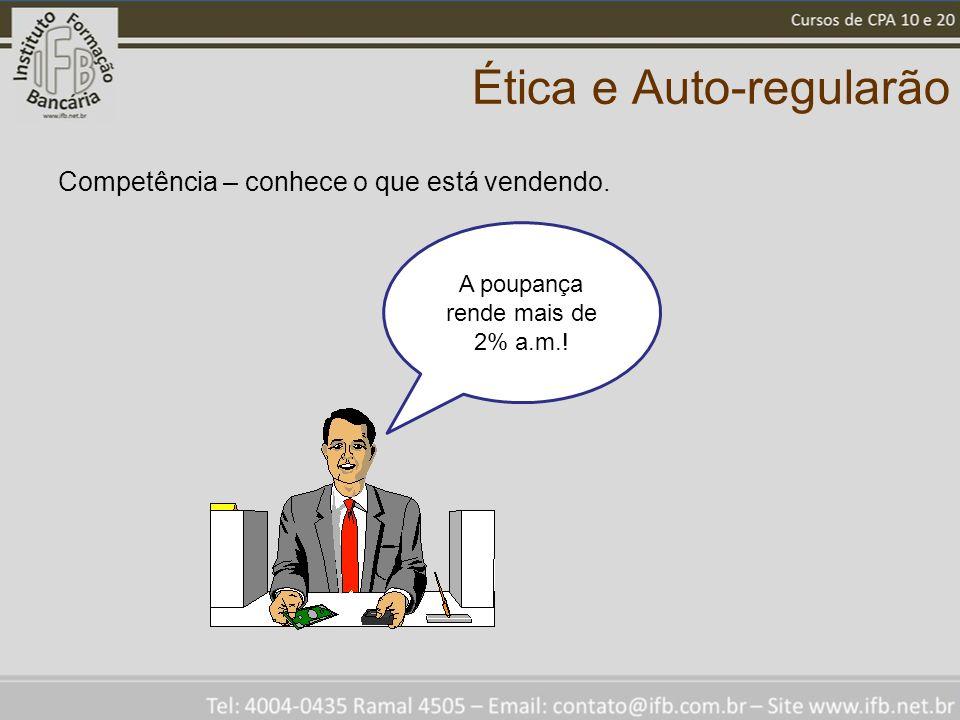 Ética e Auto-regularão Competência – conhece o que está vendendo. A poupança rende mais de 2% a.m.!
