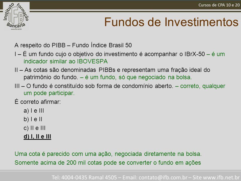 Fundos de Investimentos A respeito do PIBB – Fundo Índice Brasil 50 I – É um fundo cujo o objetivo do investimento é acompanhar o IBrX-50 – é um indicador similar ao IBOVESPA II – As cotas são denominadas PIBBs e representam uma fração ideal do patrimônio do fundo.
