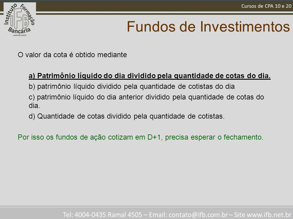 Fundos de Investimentos O valor da cota é obtido mediante a) Patrimônio líquido do dia dividido pela quantidade de cotas do dia. b) patrimônio líquido